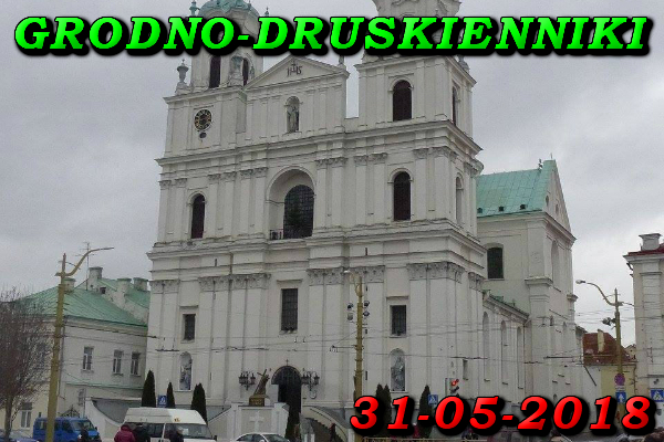 Wycieczka do Grodna i Druskiennik 31 Maja 2018
